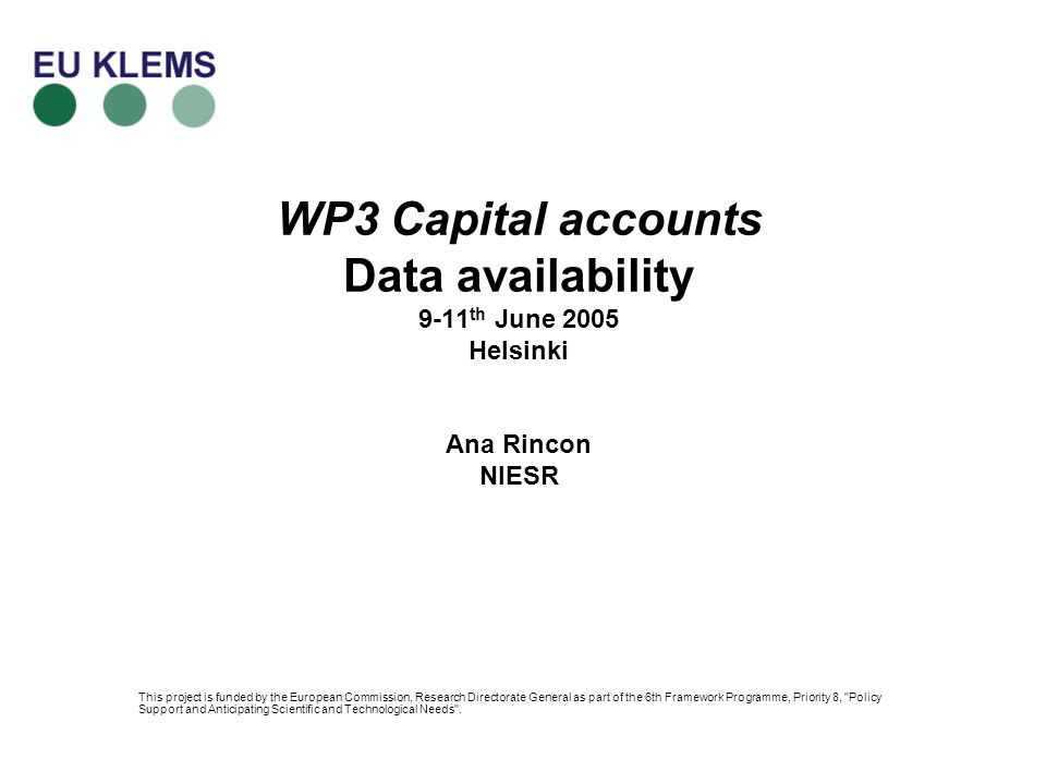 WP3 Capital accounts Data availability 9-11 th June 2005 Helsinki Ana Rincon NIESR This project is funded by the European Commission, Research Directorate General as part of the 6th Framework Programme, Priority 8, Policy Support and Anticipating Scientific and Technological Needs .