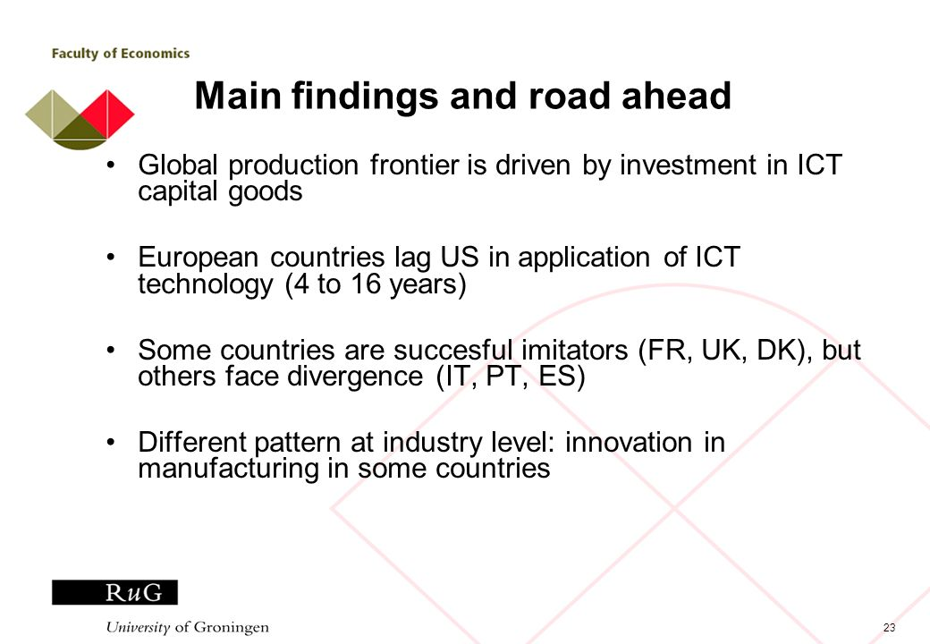 23 Main findings and road ahead Global production frontier is driven by investment in ICT capital goods European countries lag US in application of IC