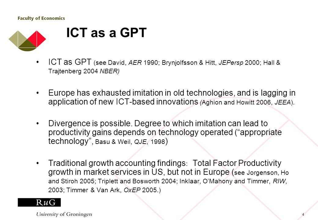 4 ICT as a GPT ICT as GPT (see David, AER 1990; Brynjolfsson & Hitt, JEPersp 2000; Hall & Trajtenberg 2004 NBER) Europe has exhausted imitation in old