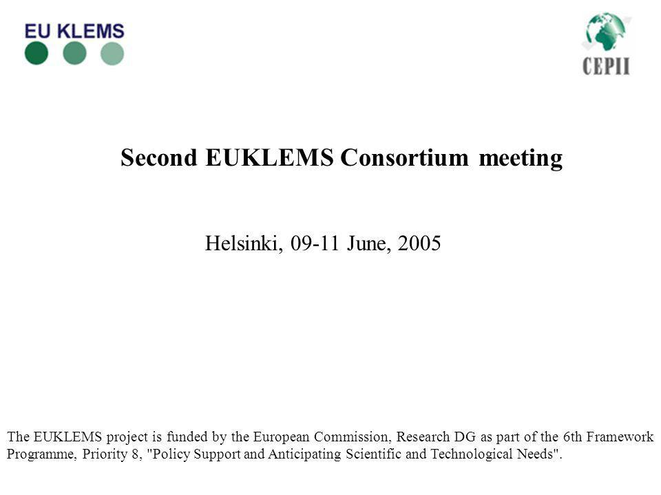 Second EUKLEMS Consortium meeting Helsinki, 09-11 June, 2005 The EUKLEMS project is funded by the European Commission, Research DG as part of the 6th