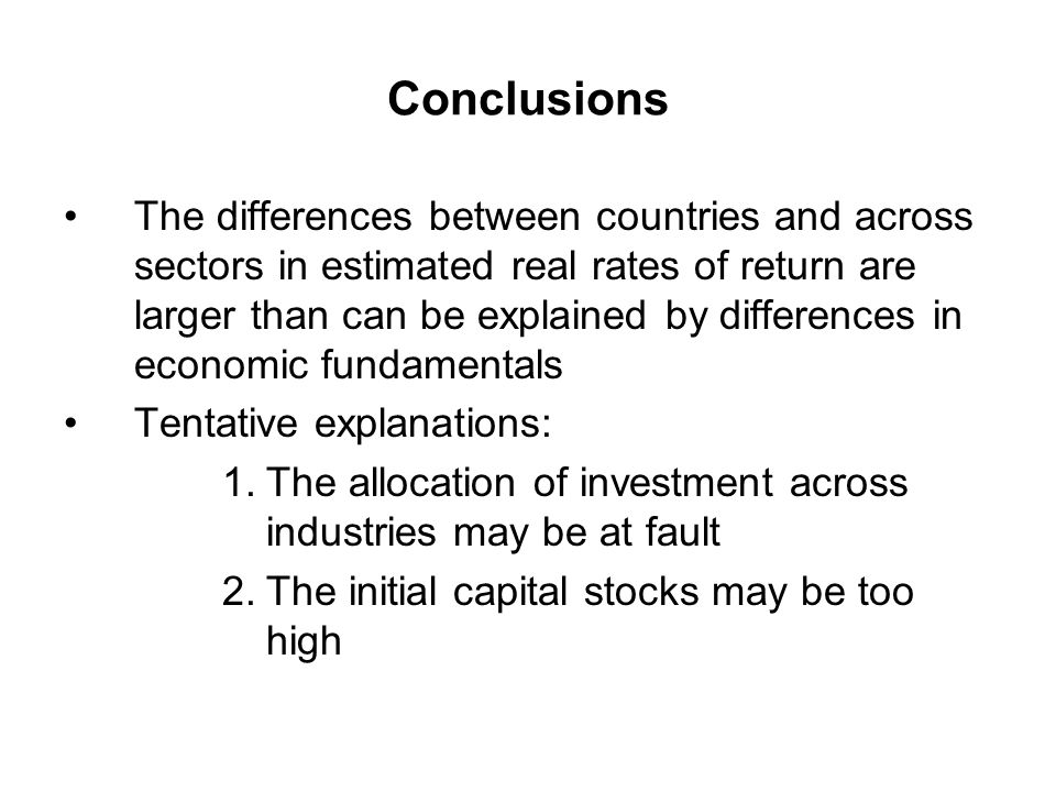 Conclusions The differences between countries and across sectors in estimated real rates of return are larger than can be explained by differences in economic fundamentals Tentative explanations: 1.The allocation of investment across industries may be at fault 2.The initial capital stocks may be too high