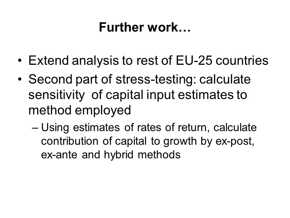 Further work… Extend analysis to rest of EU-25 countries Second part of stress-testing: calculate sensitivity of capital input estimates to method employed –Using estimates of rates of return, calculate contribution of capital to growth by ex-post, ex-ante and hybrid methods