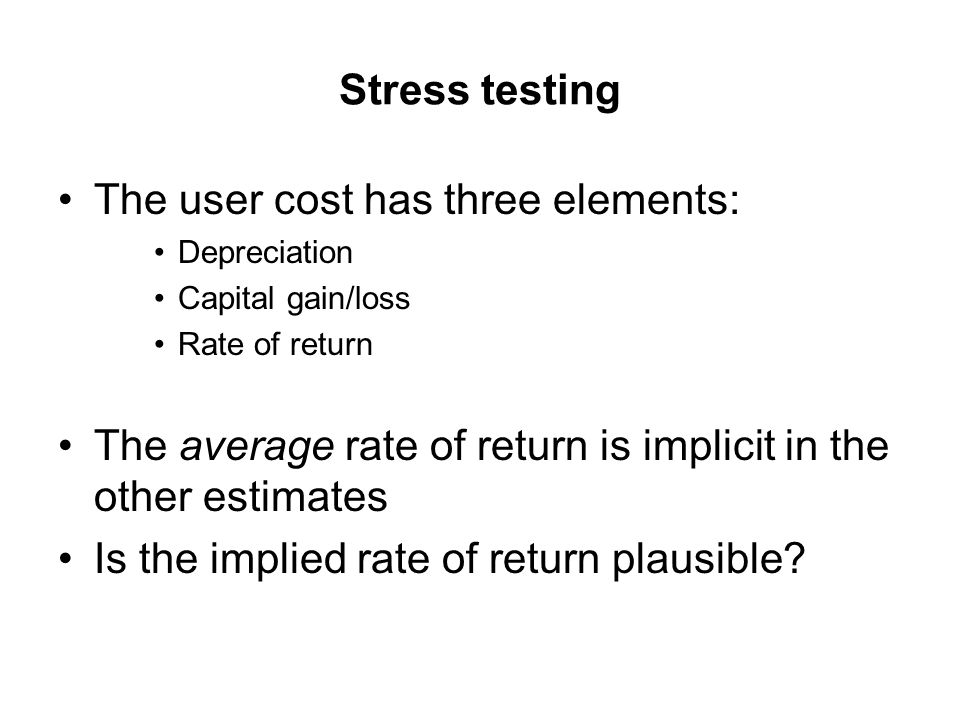 Stress testing The user cost has three elements: Depreciation Capital gain/loss Rate of return The average rate of return is implicit in the other estimates Is the implied rate of return plausible