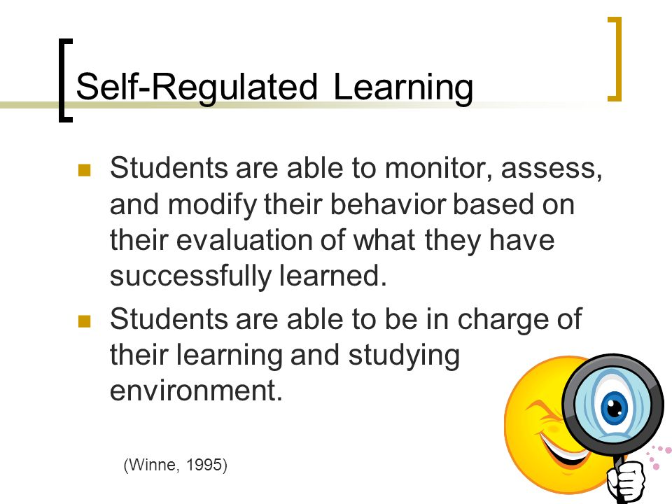 Self-Regulated Learning Students are able to monitor, assess, and modify their behavior based on their evaluation of what they have successfully learned.