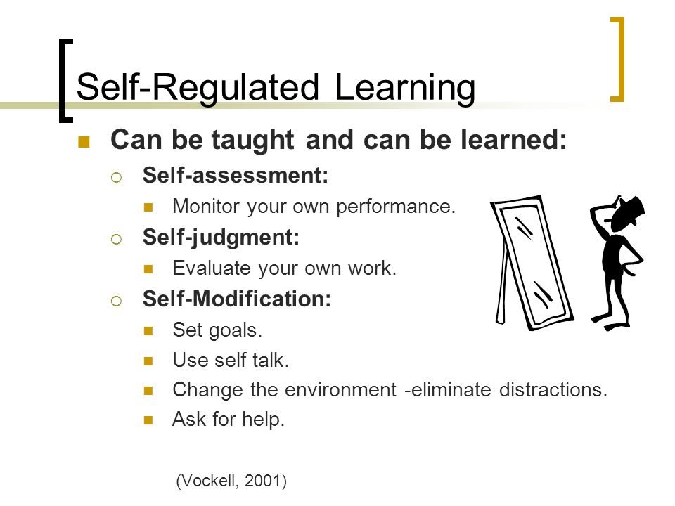 Self-Regulated Learning Can be taught and can be learned: Self-assessment: Monitor your own performance.