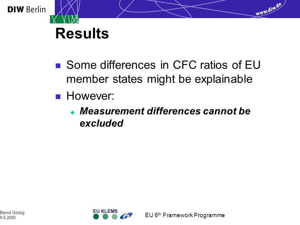 EU 6 th Framework Programme Bernd Görzig 9.6.2005 Results n Some differences in CFC ratios of EU member states might be explainable n However: u Measurement differences cannot be excluded