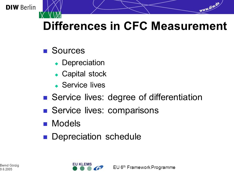 EU 6 th Framework Programme Bernd Görzig 9.6.2005 Differences in CFC Measurement n Sources u Depreciation u Capital stock u Service lives n Service lives: degree of differentiation n Service lives: comparisons n Models n Depreciation schedule