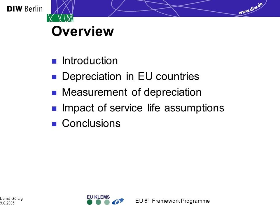 EU 6 th Framework Programme Bernd Görzig 9.6.2005 Overview n Introduction n Depreciation in EU countries n Measurement of depreciation n Impact of service life assumptions n Conclusions