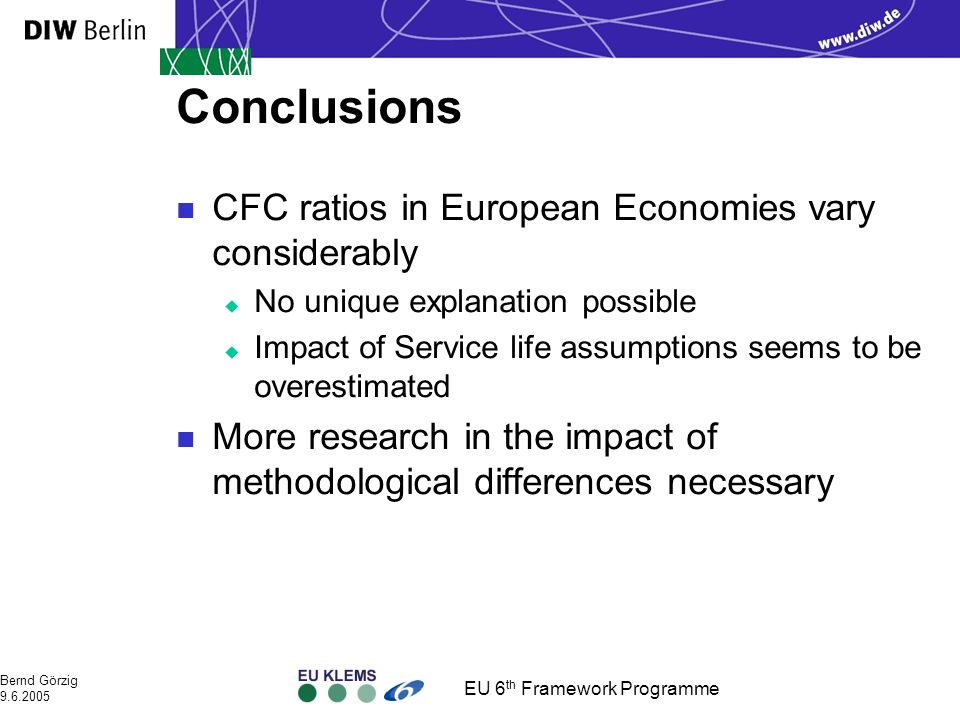 EU 6 th Framework Programme Bernd Görzig 9.6.2005 Conclusions n CFC ratios in European Economies vary considerably u No unique explanation possible u Impact of Service life assumptions seems to be overestimated n More research in the impact of methodological differences necessary