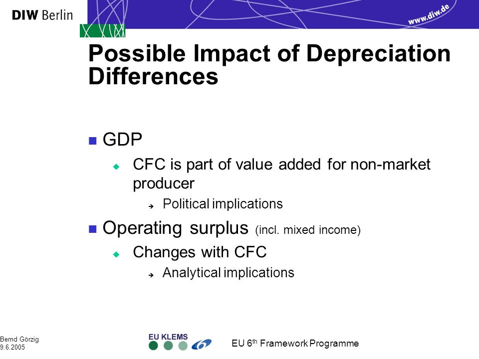 EU 6 th Framework Programme Bernd Görzig 9.6.2005 Possible Impact of Depreciation Differences n GDP u CFC is part of value added for non-market producer è Political implications n Operating surplus (incl.