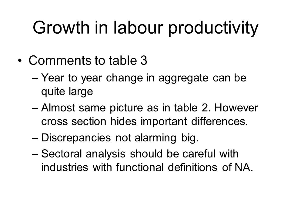 Growth in labour productivity Comments to table 3 –Year to year change in aggregate can be quite large –Almost same picture as in table 2. However cro