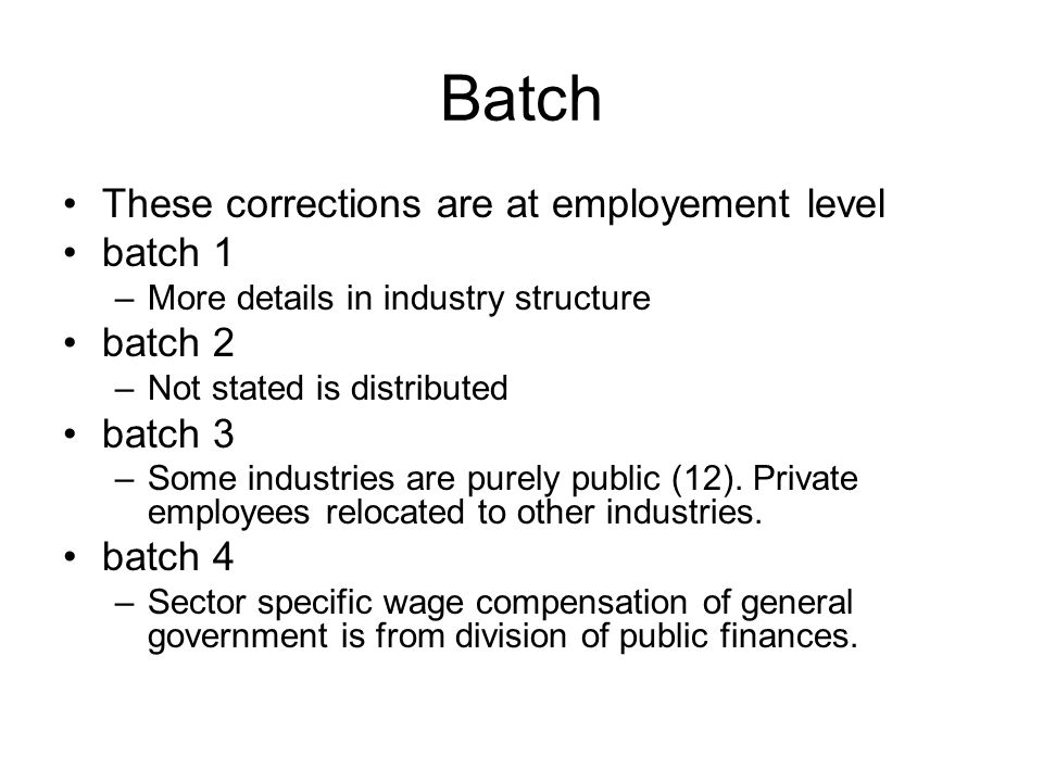 Batch These corrections are at employement level batch 1 –More details in industry structure batch 2 –Not stated is distributed batch 3 –Some industries are purely public (12).