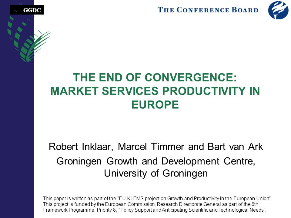 GGDC THE END OF CONVERGENCE: MARKET SERVICES PRODUCTIVITY IN EUROPE Robert Inklaar, Marcel Timmer and Bart van Ark Groningen Growth and Development Centre, University of Groningen This paper is written as part of the EU KLEMS project on Growth and Productivity in the European Union.
