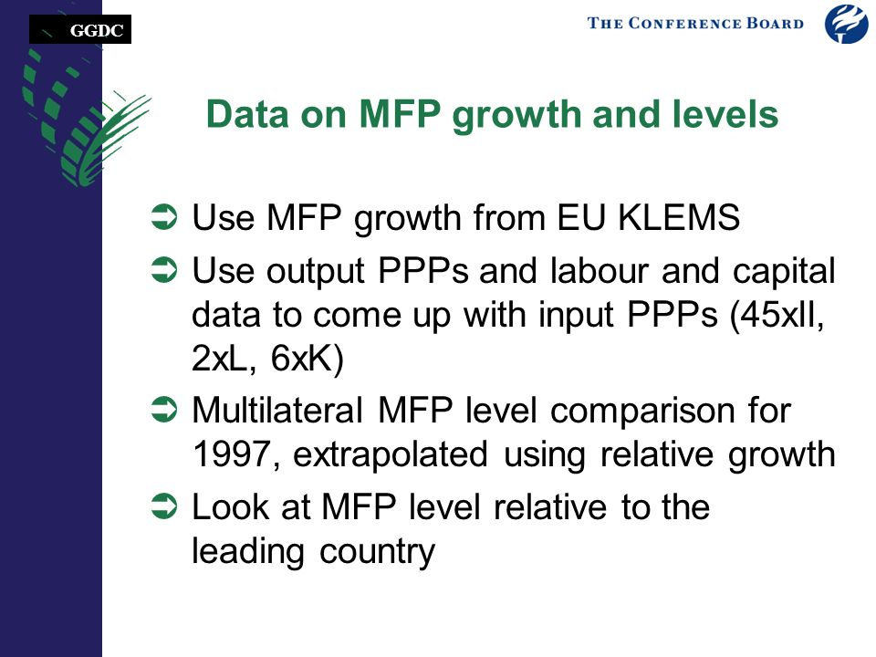 GGDC Data on MFP growth and levels Use MFP growth from EU KLEMS Use output PPPs and labour and capital data to come up with input PPPs (45xII, 2xL, 6xK) Multilateral MFP level comparison for 1997, extrapolated using relative growth Look at MFP level relative to the leading country