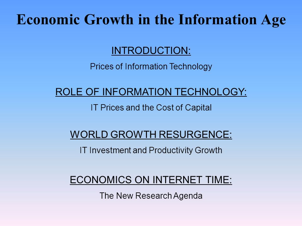 Economic Growth in the Information Age INTRODUCTION: Prices of Information Technology ROLE OF INFORMATION TECHNOLOGY: IT Prices and the Cost of Capital WORLD GROWTH RESURGENCE: IT Investment and Productivity Growth ECONOMICS ON INTERNET TIME: The New Research Agenda