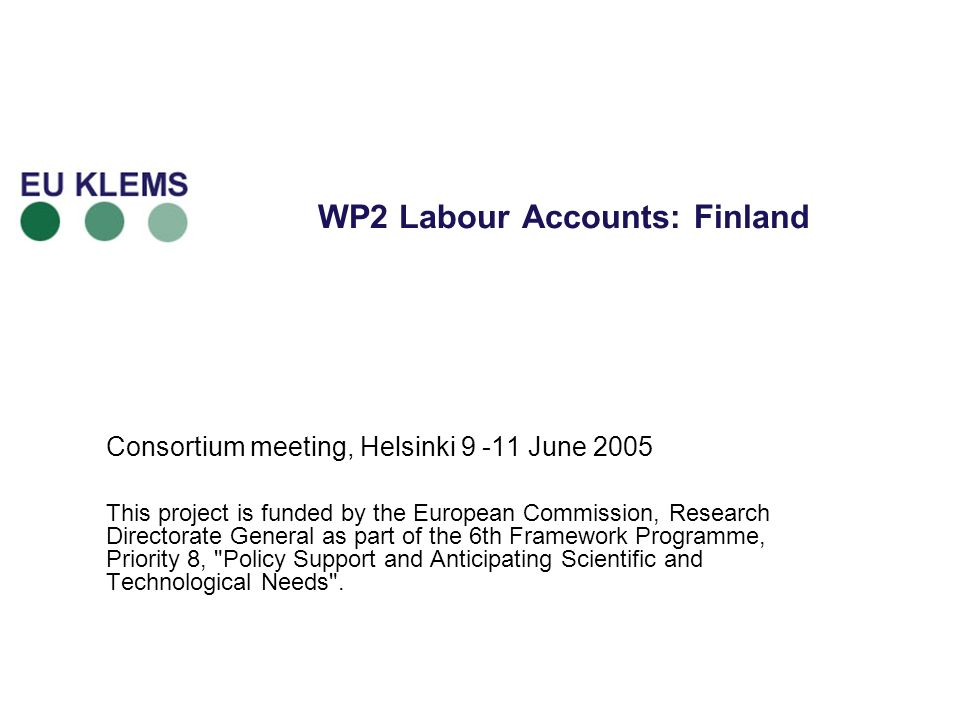 WP2 Labour Accounts: Finland Consortium meeting, Helsinki 9 -11 June 2005 This project is funded by the European Commission, Research Directorate General as part of the 6th Framework Programme, Priority 8, Policy Support and Anticipating Scientific and Technological Needs .