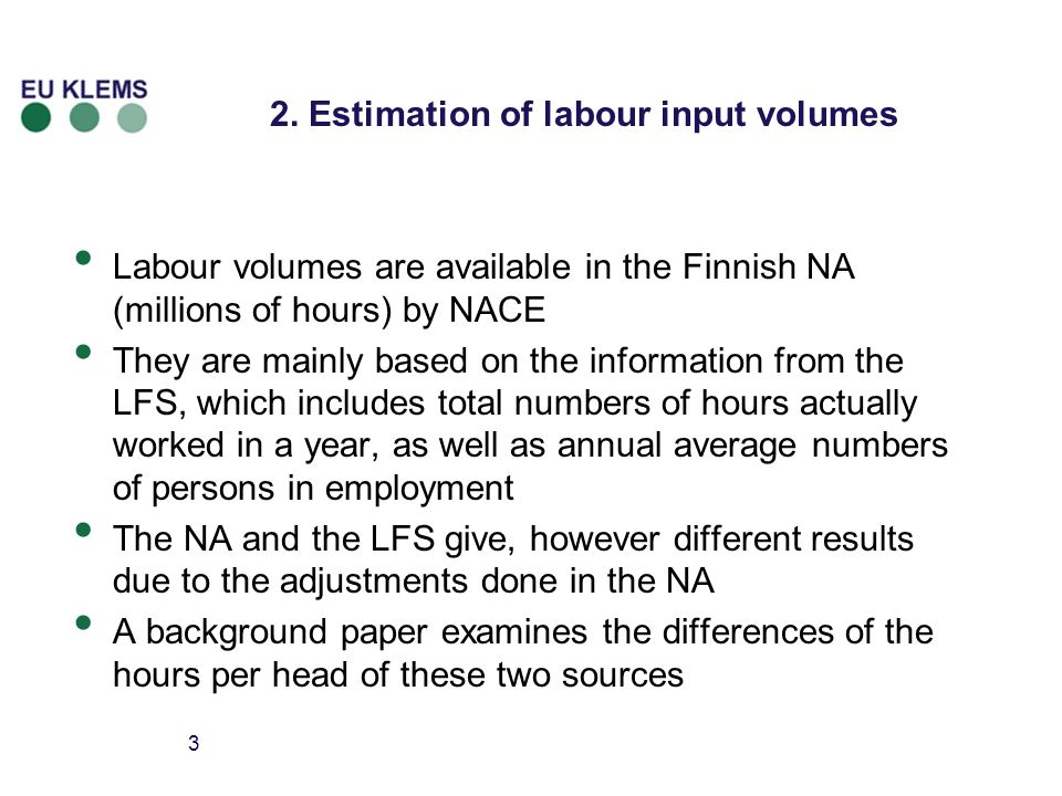 3 2. Estimation of labour input volumes Labour volumes are available in the Finnish NA (millions of hours) by NACE They are mainly based on the inform