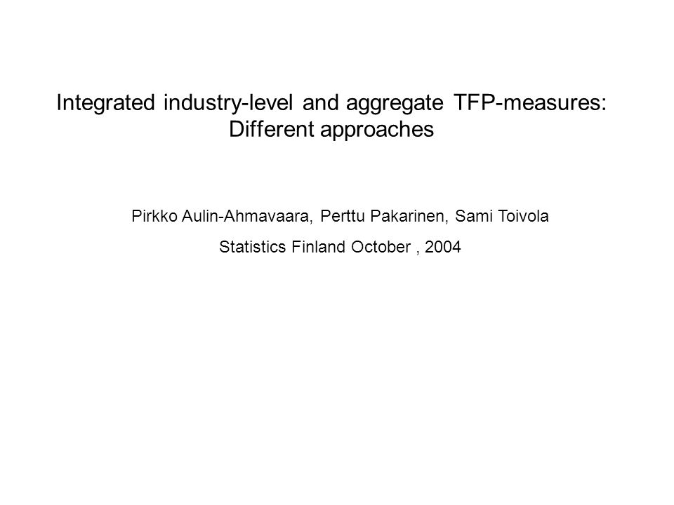 Integrated industry-level and aggregate TFP-measures: Different approaches Pirkko Aulin-Ahmavaara, Perttu Pakarinen, Sami Toivola Statistics Finland October, 2004