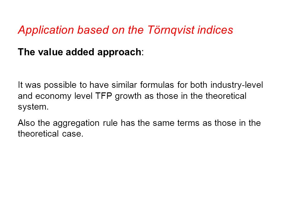 Application based on the Törnqvist indices The value added approach: It was possible to have similar formulas for both industry-level and economy level TFP growth as those in the theoretical system.