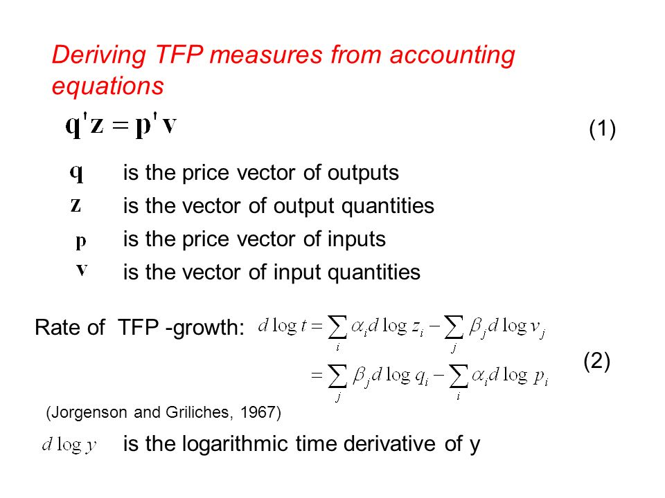 Deriving TFP measures from accounting equations is the price vector of outputs is the vector of output quantities is the price vector of inputs is the vector of input quantities Rate of TFP -growth: is the logarithmic time derivative of y (1) (2) (Jorgenson and Griliches, 1967)