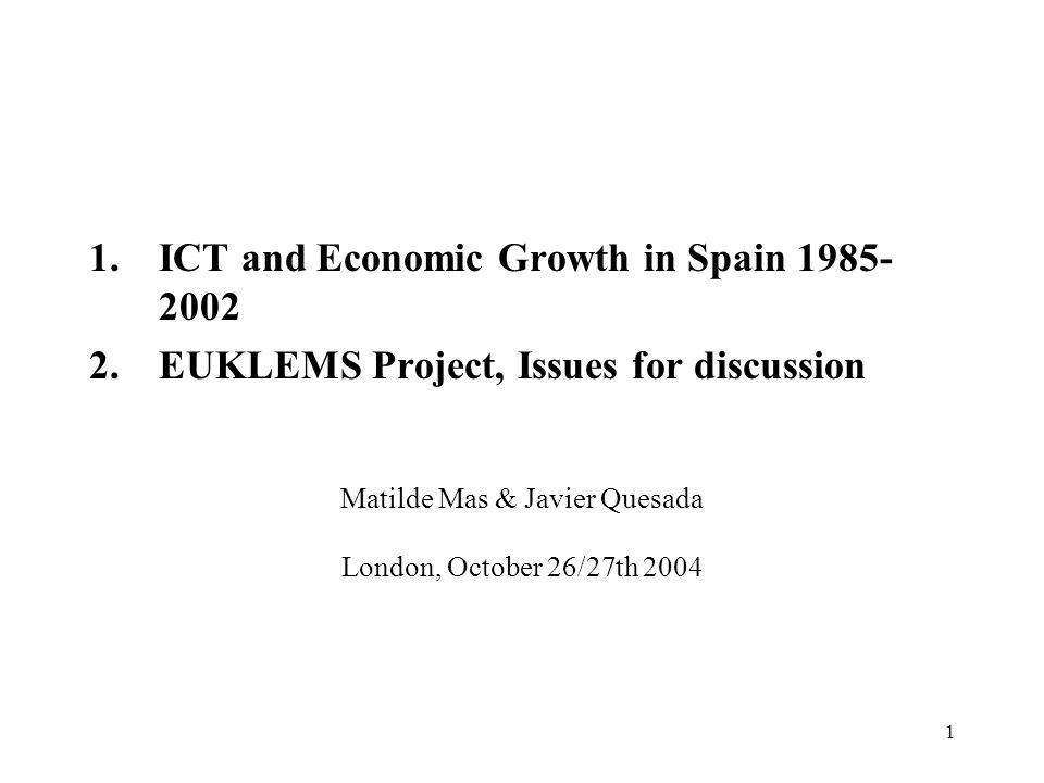 1 Matilde Mas & Javier Quesada London, October 26/27th ICT and Economic Growth in Spain EUKLEMS Project, Issues for discussion