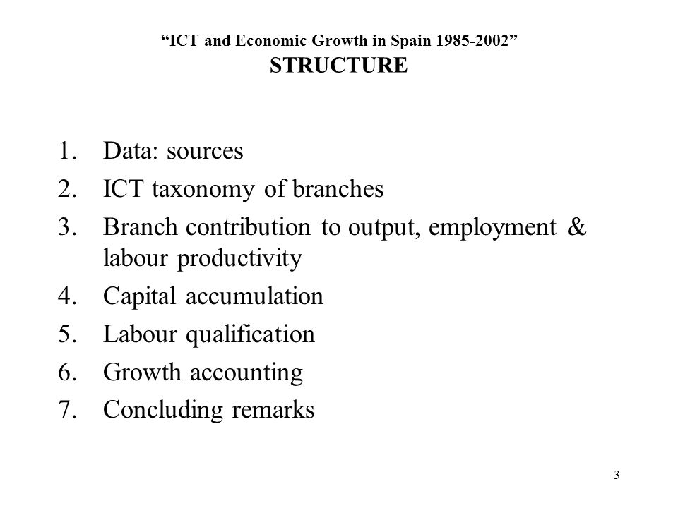 3 ICT and Economic Growth in Spain STRUCTURE 1.Data: sources 2.ICT taxonomy of branches 3.Branch contribution to output, employment & labour productivity 4.Capital accumulation 5.Labour qualification 6.Growth accounting 7.Concluding remarks