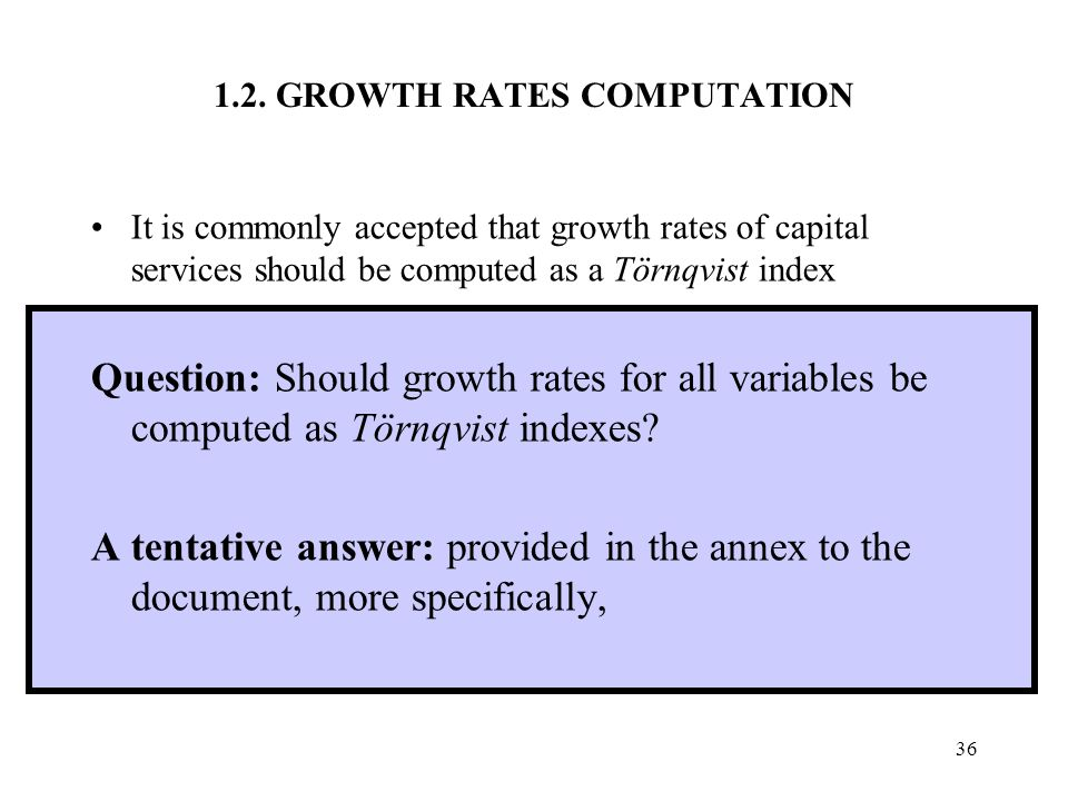 36 1.2. GROWTH RATES COMPUTATION It is commonly accepted that growth rates of capital services should be computed as a Törnqvist index Question: Shoul