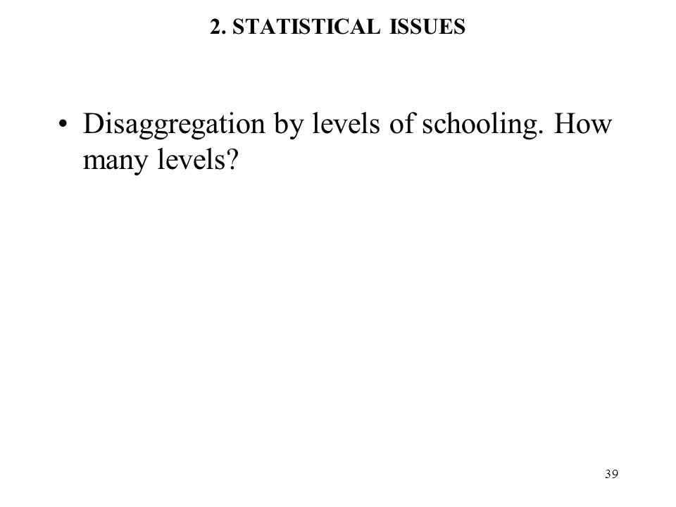 39 2. STATISTICAL ISSUES Disaggregation by levels of schooling. How many levels