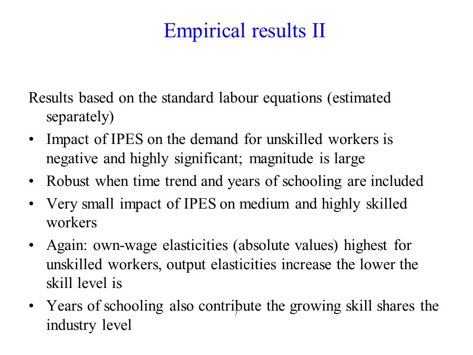 ) Results based on the standard labour equations (estimated separately) Impact of IPES on the demand for unskilled workers is negative and highly significant; magnitude is large Robust when time trend and years of schooling are included Very small impact of IPES on medium and highly skilled workers Again: own-wage elasticities (absolute values) highest for unskilled workers, output elasticities increase the lower the skill level is Years of schooling also contribute the growing skill shares the industry level