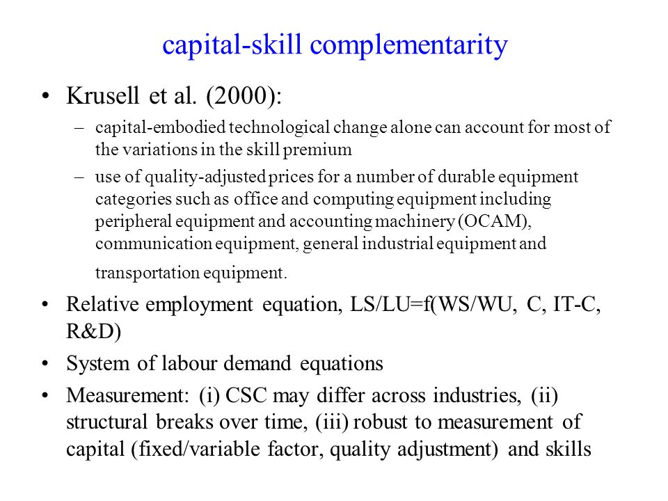 capital-skill complementarity Krusell et al. (2000): –capital-embodied technological change alone can account for most of the variations in the skill