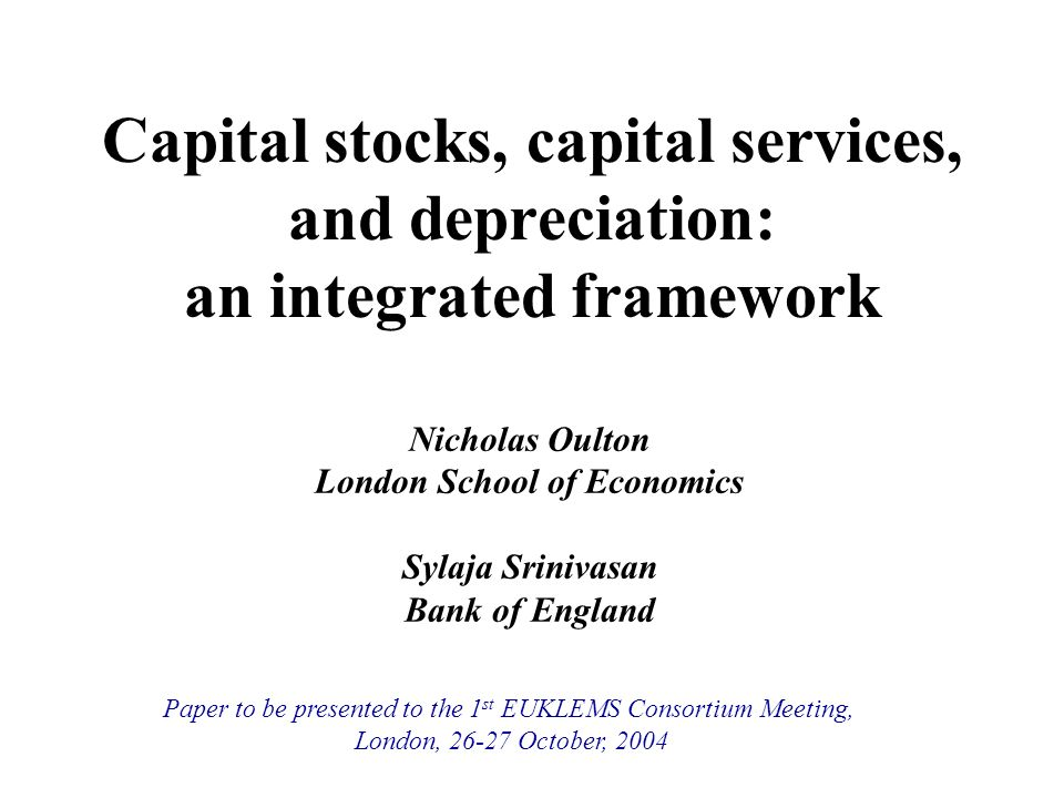 Capital stocks, capital services, and depreciation: an integrated framework Nicholas Oulton London School of Economics Sylaja Srinivasan Bank of England Paper to be presented to the 1 st EUKLEMS Consortium Meeting, London, 26-27 October, 2004