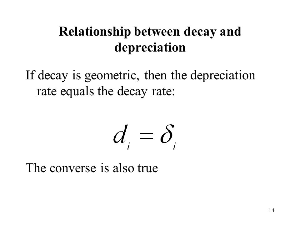 14 Relationship between decay and depreciation If decay is geometric, then the depreciation rate equals the decay rate: The converse is also true