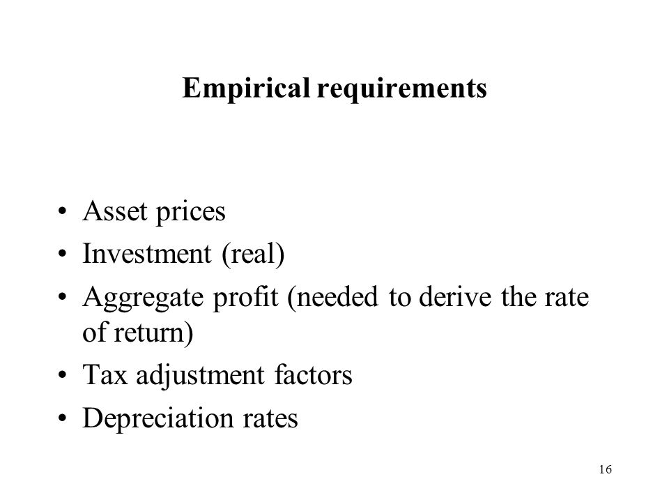 16 Empirical requirements Asset prices Investment (real) Aggregate profit (needed to derive the rate of return) Tax adjustment factors Depreciation rates