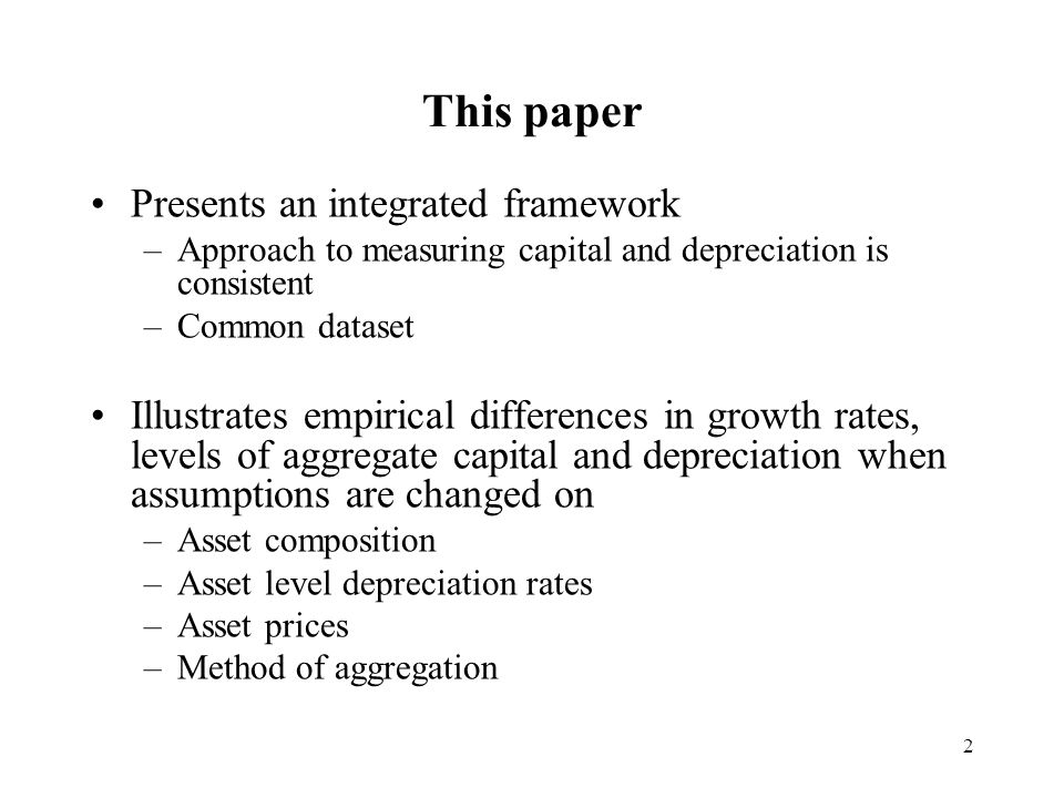 2 This paper Presents an integrated framework –Approach to measuring capital and depreciation is consistent –Common dataset Illustrates empirical differences in growth rates, levels of aggregate capital and depreciation when assumptions are changed on –Asset composition –Asset level depreciation rates –Asset prices –Method of aggregation