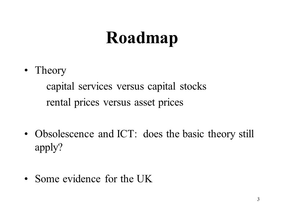 3 Roadmap Theory capital services versus capital stocks rental prices versus asset prices Obsolescence and ICT: does the basic theory still apply.