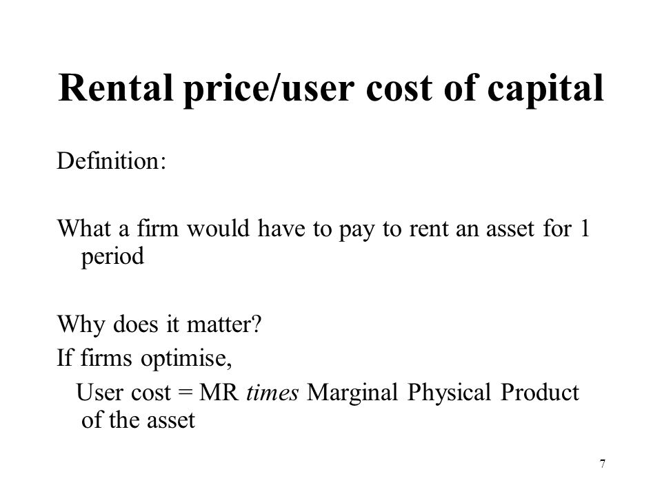 7 Rental price/user cost of capital Definition: What a firm would have to pay to rent an asset for 1 period Why does it matter.