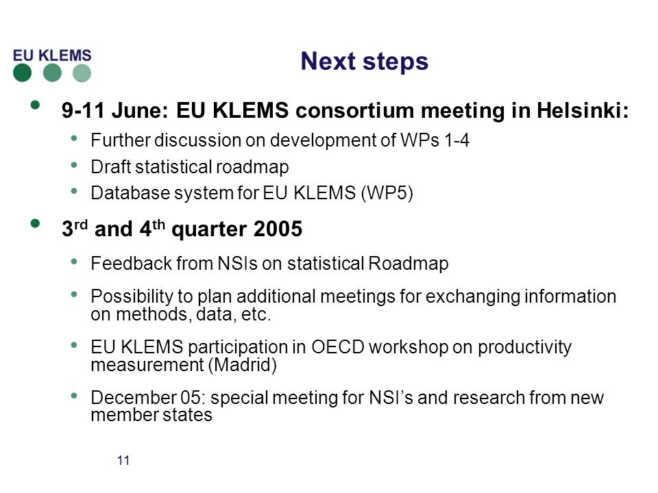 11 Next steps 9-11 June: EU KLEMS consortium meeting in Helsinki: Further discussion on development of WPs 1-4 Draft statistical roadmap Database system for EU KLEMS (WP5) 3 rd and 4 th quarter 2005 Feedback from NSIs on statistical Roadmap Possibility to plan additional meetings for exchanging information on methods, data, etc.