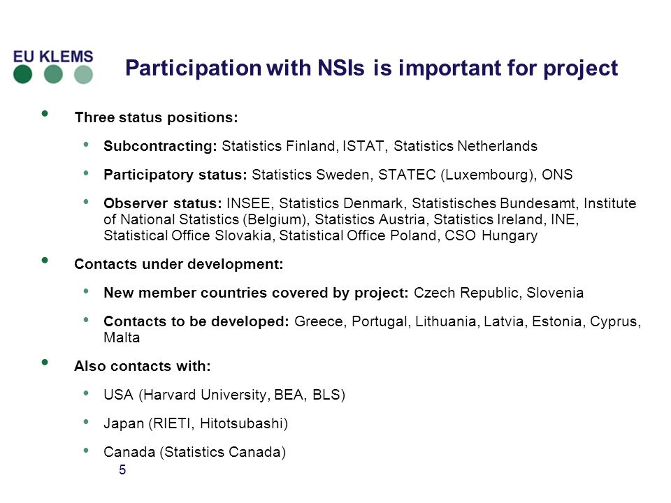 5 Participation with NSIs is important for project Three status positions: Subcontracting: Statistics Finland, ISTAT, Statistics Netherlands Participatory status: Statistics Sweden, STATEC (Luxembourg), ONS Observer status: INSEE, Statistics Denmark, Statistisches Bundesamt, Institute of National Statistics (Belgium), Statistics Austria, Statistics Ireland, INE, Statistical Office Slovakia, Statistical Office Poland, CSO Hungary Contacts under development: New member countries covered by project: Czech Republic, Slovenia Contacts to be developed: Greece, Portugal, Lithuania, Latvia, Estonia, Cyprus, Malta Also contacts with: USA (Harvard University, BEA, BLS) Japan (RIETI, Hitotsubashi) Canada (Statistics Canada)