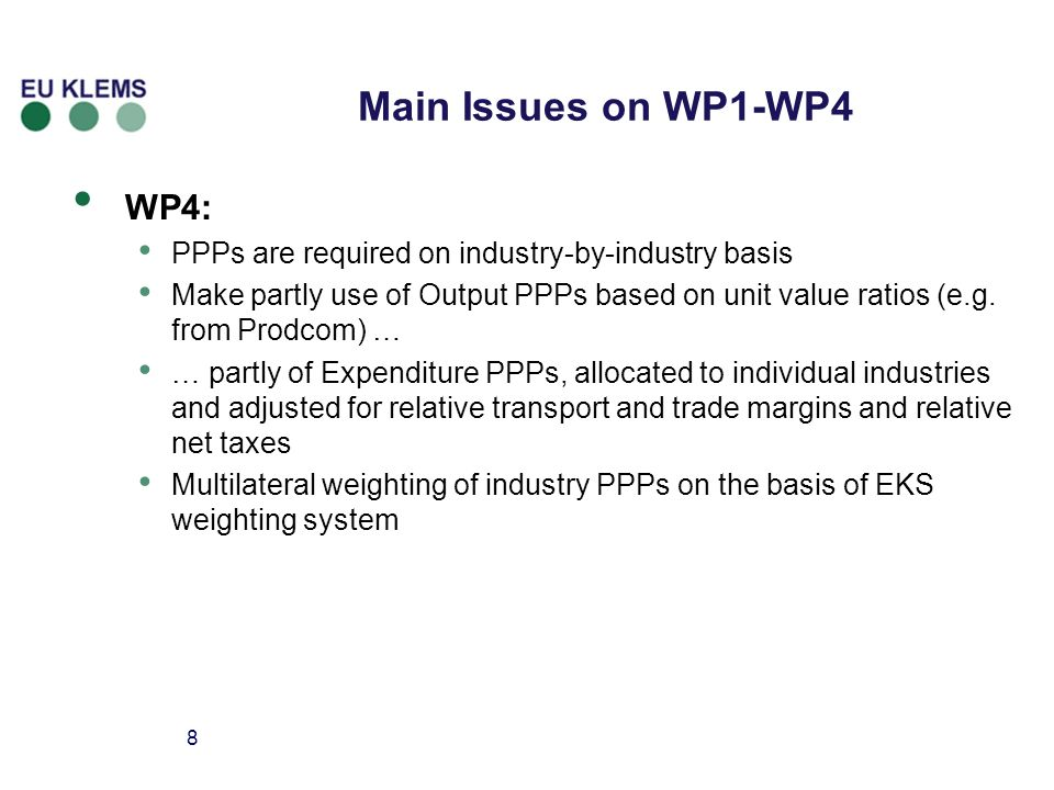 8 Main Issues on WP1-WP4 WP4: PPPs are required on industry-by-industry basis Make partly use of Output PPPs based on unit value ratios (e.g.