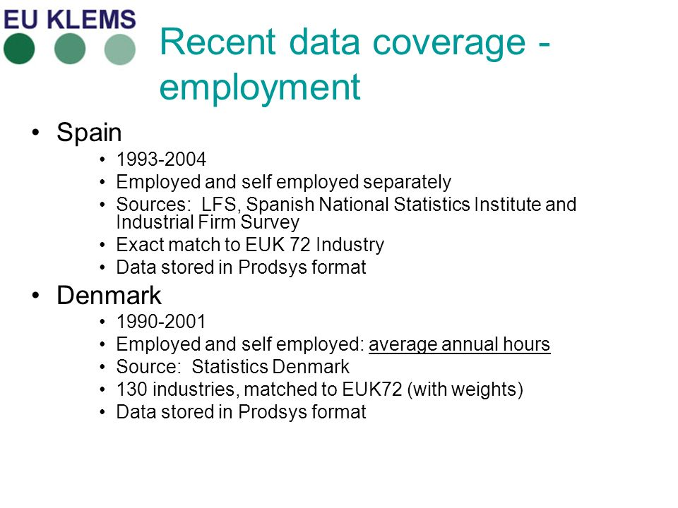 Recent data coverage - employment Spain 1993-2004 Employed and self employed separately Sources: LFS, Spanish National Statistics Institute and Industrial Firm Survey Exact match to EUK 72 Industry Data stored in Prodsys format Denmark 1990-2001 Employed and self employed: average annual hours Source: Statistics Denmark 130 industries, matched to EUK72 (with weights) Data stored in Prodsys format