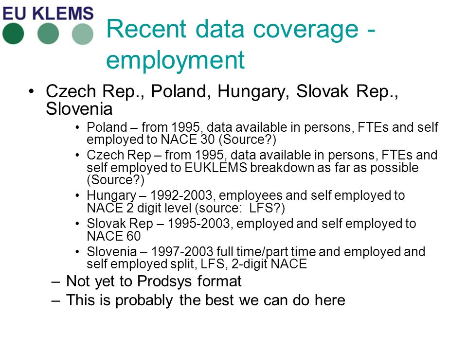 Recent data coverage - employment Czech Rep., Poland, Hungary, Slovak Rep., Slovenia Poland – from 1995, data available in persons, FTEs and self employed to NACE 30 (Source?) Czech Rep – from 1995, data available in persons, FTEs and self employed to EUKLEMS breakdown as far as possible (Source?) Hungary – 1992-2003, employees and self employed to NACE 2 digit level (source: LFS?) Slovak Rep – 1995-2003, employed and self employed to NACE 60 Slovenia – 1997-2003 full time/part time and employed and self employed split, LFS, 2-digit NACE –Not yet to Prodsys format –This is probably the best we can do here