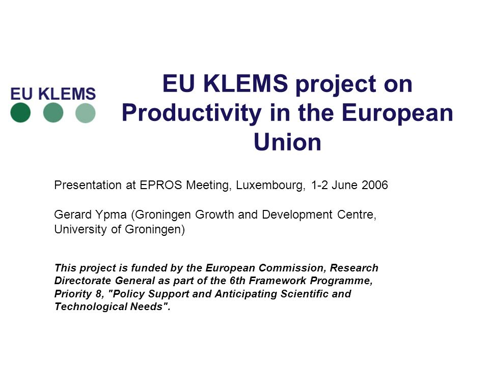 Main characteristics of EU KLEMS EU KLEMS project is 3-year statistical and analytical research project funded by 6th Framework Programme Purpose is to create a database on growth accounts by industry (NACE 60+) for EU member states with a breakdown into contributions from capital (K), labour (L), energy (E), materials (M) and service inputs (S) Full coverage of old EU-15 plus 5 new member states (PL, SK, HU, CZ and SI) Limited coverage of other 5 new member states (CY, MT, LT, LV and EE) Also comparisons with U.S., Canada, Korea and Japan 1970-2005, with greatest detail for post-revision period 15 research institutes across Europe, led by GGDC and NIESR In 2 nd phase conduct a number of analytical research projects