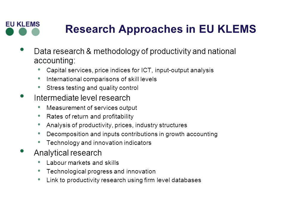 Research Approaches in EU KLEMS Data research & methodology of productivity and national accounting: Capital services, price indices for ICT, input-output analysis International comparisons of skill levels Stress testing and quality control Intermediate level research Measurement of services output Rates of return and profitability Analysis of productivity, prices, industry structures Decomposition and inputs contributions in growth accounting Technology and innovation indicators Analytical research Labour markets and skills Technological progress and innovation Link to productivity research using firm level databases