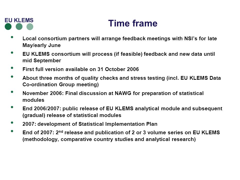 Time frame Local consortium partners will arrange feedback meetings with NSIs for late May/early June EU KLEMS consortium will process (if feasible) feedback and new data until mid September First full version available on 31 October 2006 About three months of quality checks and stress testing (incl.