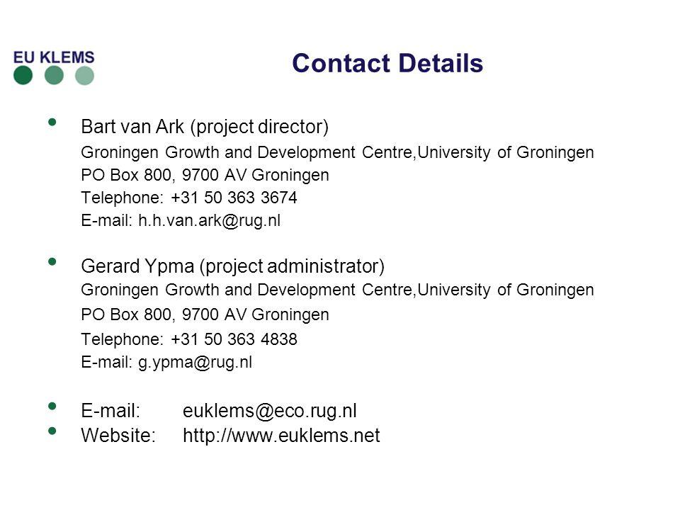 Contact Details Bart van Ark (project director) Groningen Growth and Development Centre,University of Groningen PO Box 800, 9700 AV Groningen Telephone: +31 50 363 3674 E-mail: h.h.van.ark@rug.nl Gerard Ypma (project administrator) Groningen Growth and Development Centre,University of Groningen PO Box 800, 9700 AV Groningen Telephone: +31 50 363 4838 E-mail: g.ypma@rug.nl E-mail:euklems@eco.rug.nl Website: http://www.euklems.net