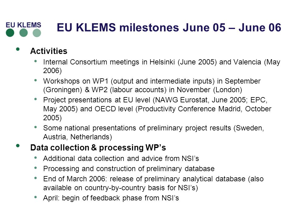 Activities Internal Consortium meetings in Helsinki (June 2005) and Valencia (May 2006) Workshops on WP1 (output and intermediate inputs) in September (Groningen) & WP2 (labour accounts) in November (London) Project presentations at EU level (NAWG Eurostat, June 2005; EPC, May 2005) and OECD level (Productivity Conference Madrid, October 2005) Some national presentations of preliminary project results (Sweden, Austria, Netherlands) Data collection & processing WPs Additional data collection and advice from NSIs Processing and construction of preliminary database End of March 2006: release of preliminary analytical database (also available on country-by-country basis for NSIs) April: begin of feedback phase from NSIs EU KLEMS milestones June 05 – June 06