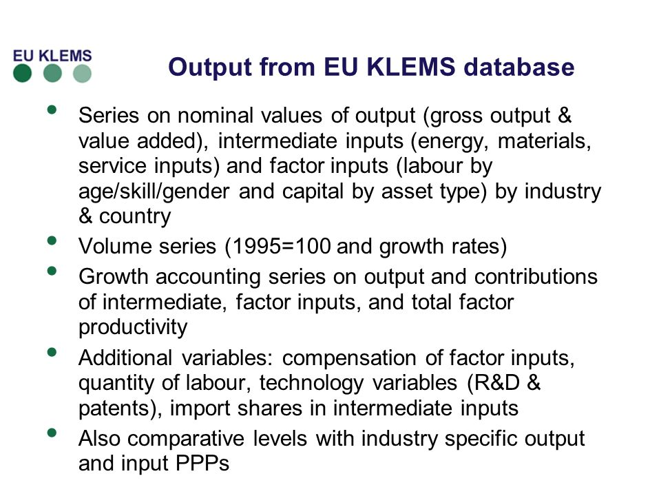 Output from EU KLEMS database Series on nominal values of output (gross output & value added), intermediate inputs (energy, materials, service inputs) and factor inputs (labour by age/skill/gender and capital by asset type) by industry & country Volume series (1995=100 and growth rates) Growth accounting series on output and contributions of intermediate, factor inputs, and total factor productivity Additional variables: compensation of factor inputs, quantity of labour, technology variables (R&D & patents), import shares in intermediate inputs Also comparative levels with industry specific output and input PPPs