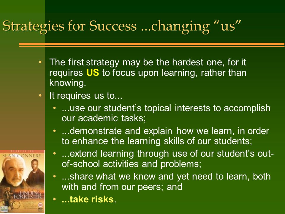Strategies for Success...changing us The first strategy may be the hardest one, for it requires US to focus upon learning, rather than knowing.