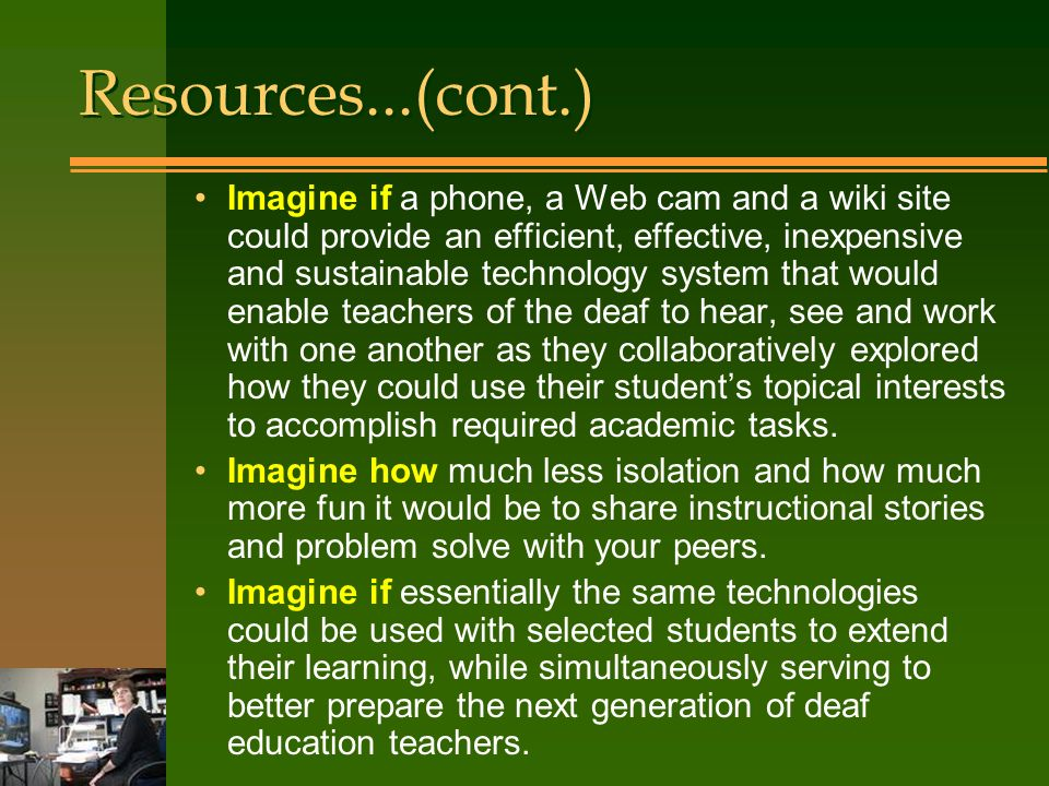 Imagine if a phone, a Web cam and a wiki site could provide an efficient, effective, inexpensive and sustainable technology system that would enable teachers of the deaf to hear, see and work with one another as they collaboratively explored how they could use their students topical interests to accomplish required academic tasks.