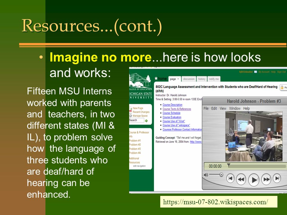 Imagine no more...here is how looks and works: Resources...(cont.) Fifteen MSU Interns worked with parents and teachers, in two different states (MI & IL), to problem solve how the language of three students who are deaf/hard of hearing can be enhanced.